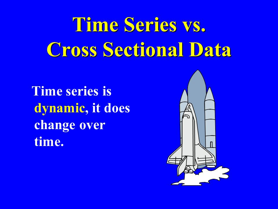 Time Series vs. Cross Sectional Data Time series is dynamic, it does change over time.