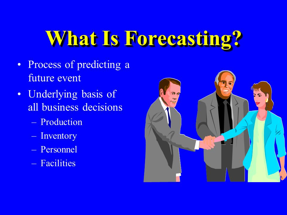 What Is Forecasting? Process of predicting a future event Underlying basis of all business decisions –Production –Inventory –Personnel –Facilities