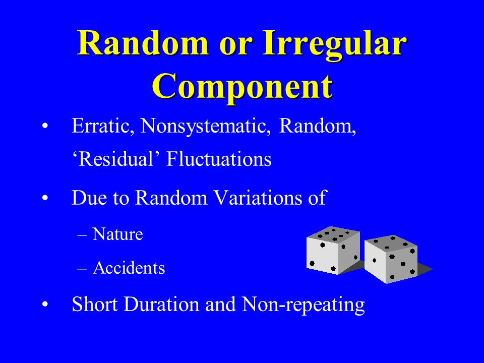 Random or Irregular Component Erratic, Nonsystematic, Random, Residual Fluctuations Due to Random Variations of –Nature –Accidents Short Duration and