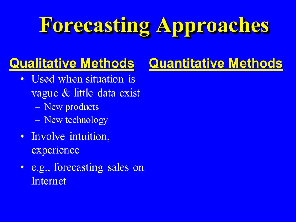 Used when situation is stable & historical data exist –Existing products –Current technology Involve mathematical techniques e.g., forecasting sales of color televisions Quantitative Methods Forecasting Approaches Used when situation is vague & little data exist –New products –New technology Involve intuition, experience e.g., forecasting sales on Internet Qualitative Methods