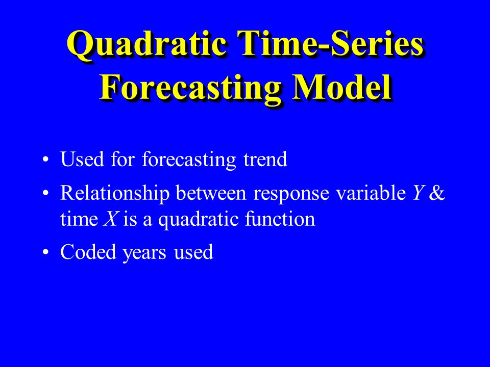 Quadratic Time-Series Forecasting Model Used for forecasting trend Relationship between response variable Y & time X is a quadratic function Coded yea