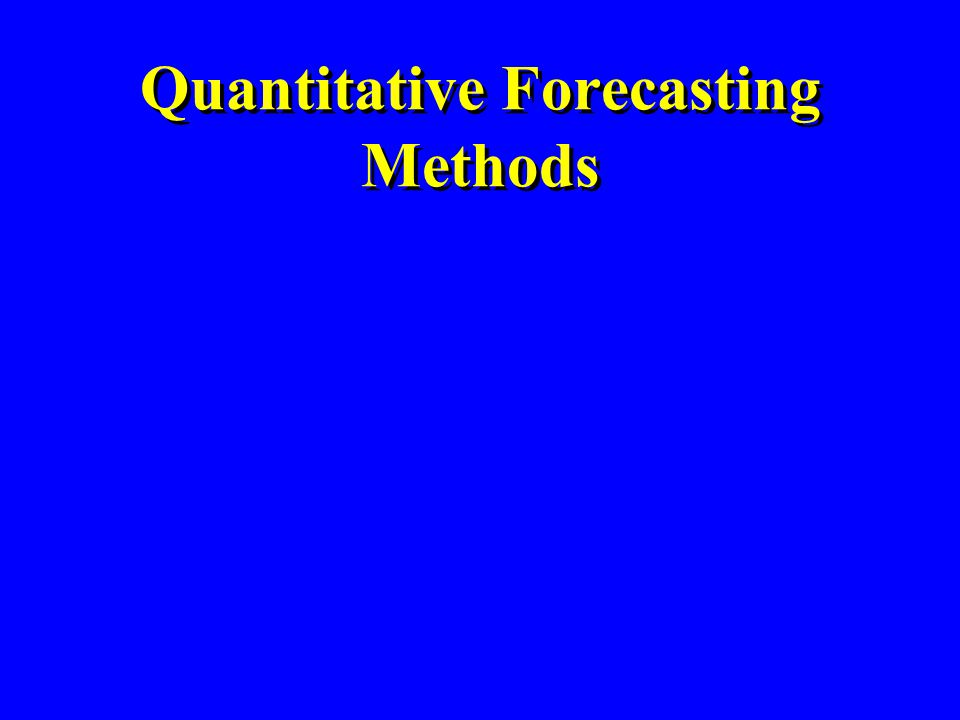 Quantitative Forecasting Steps Select several forecasting methods Forecast the past Evaluate forecasts Select best method Forecast the future Monitor continuously forecast accuracy