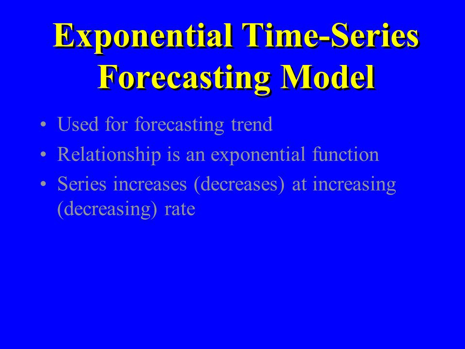 Exponential Time-Series Forecasting Model Used for forecasting trend Relationship is an exponential function Series increases (decreases) at increasin
