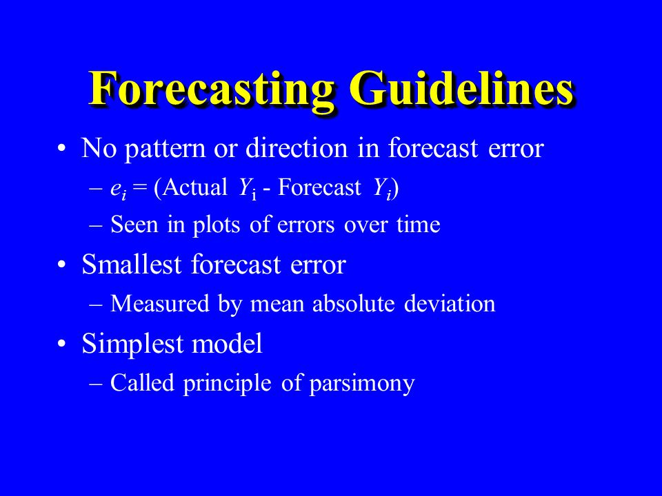 Forecasting Guidelines No pattern or direction in forecast error –e i = (Actual Y i - Forecast Y i ) –Seen in plots of errors over time Smallest forec