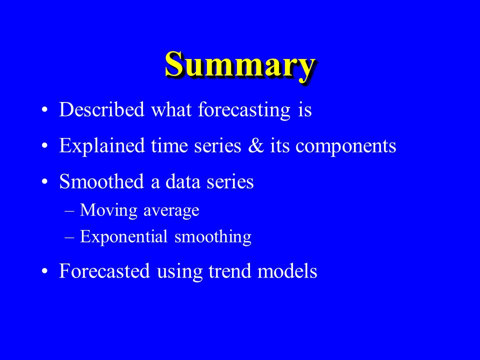 SummarySummary Described what forecasting is Explained time series & its components Smoothed a data series –Moving average –Exponential smoothing Fore