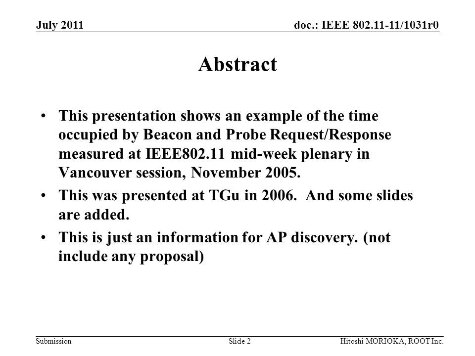 doc.: IEEE 802.11-11/1031r0 Submission July 2011 Hitoshi MORIOKA, ROOT Inc.Slide 2 Abstract This presentation shows an example of the time occupied by Beacon and Probe Request/Response measured at IEEE802.11 mid-week plenary in Vancouver session, November 2005.
