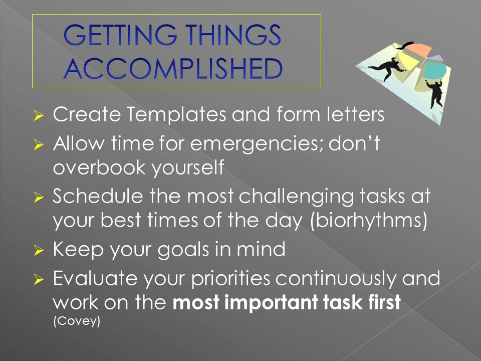 Create Templates and form letters Allow time for emergencies; dont overbook yourself Schedule the most challenging tasks at your best times of the day (biorhythms) Keep your goals in mind Evaluate your priorities continuously and work on the most important task first (Covey)