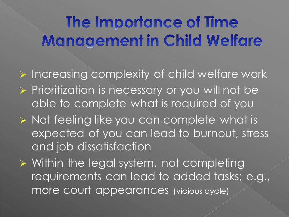Increasing complexity of child welfare work Prioritization is necessary or you will not be able to complete what is required of you Not feeling like you can complete what is expected of you can lead to burnout, stress and job dissatisfaction Within the legal system, not completing requirements can lead to added tasks; e.g., more court appearances (vicious cycle)