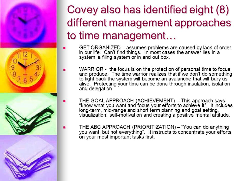 Covey also has identified eight (8) different management approaches to time management… GET ORGANIZED – assumes problems are caused by lack of order i