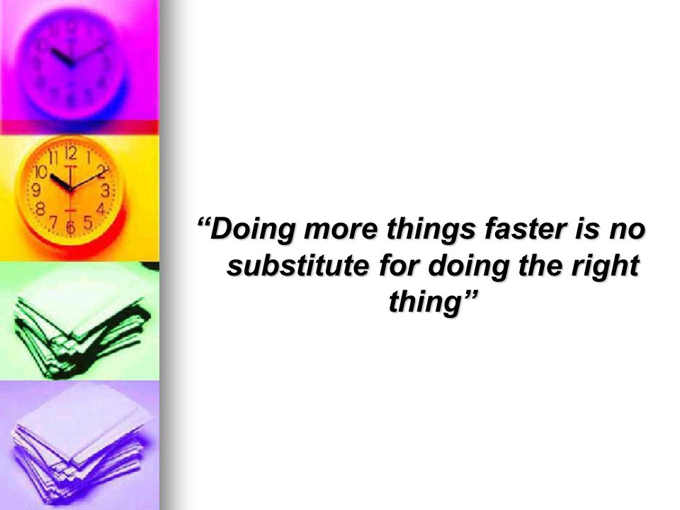 Doing more things faster is no substitute for doing the right thing