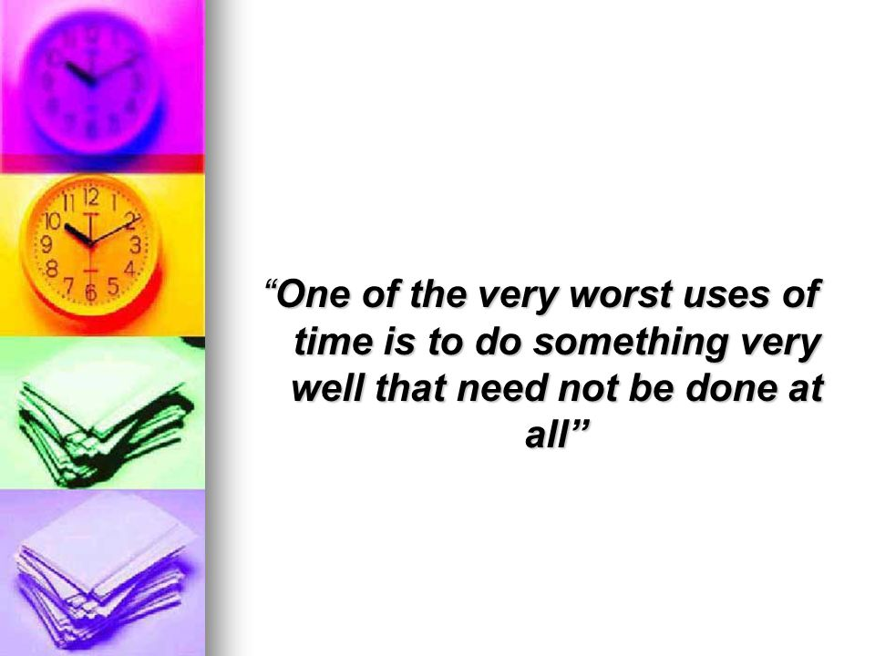 One of the very worst uses of time is to do something very well that need not be done at allOne of the very worst uses of time is to do something very