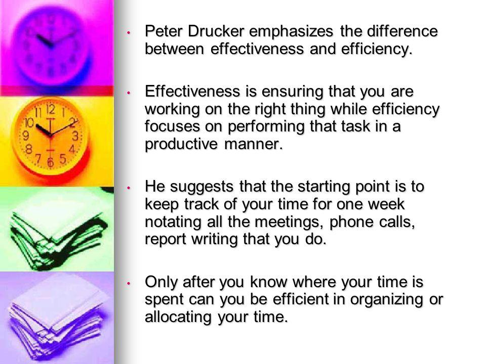 Peter Drucker emphasizes the difference between effectiveness and efficiency. Peter Drucker emphasizes the difference between effectiveness and effici