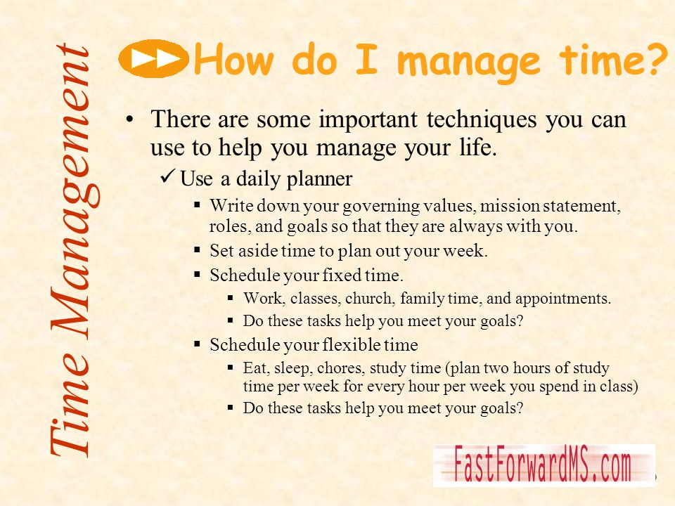 How do I manage time? There are some important techniques you can use to help you manage your life. Use a daily planner Write down your governing valu