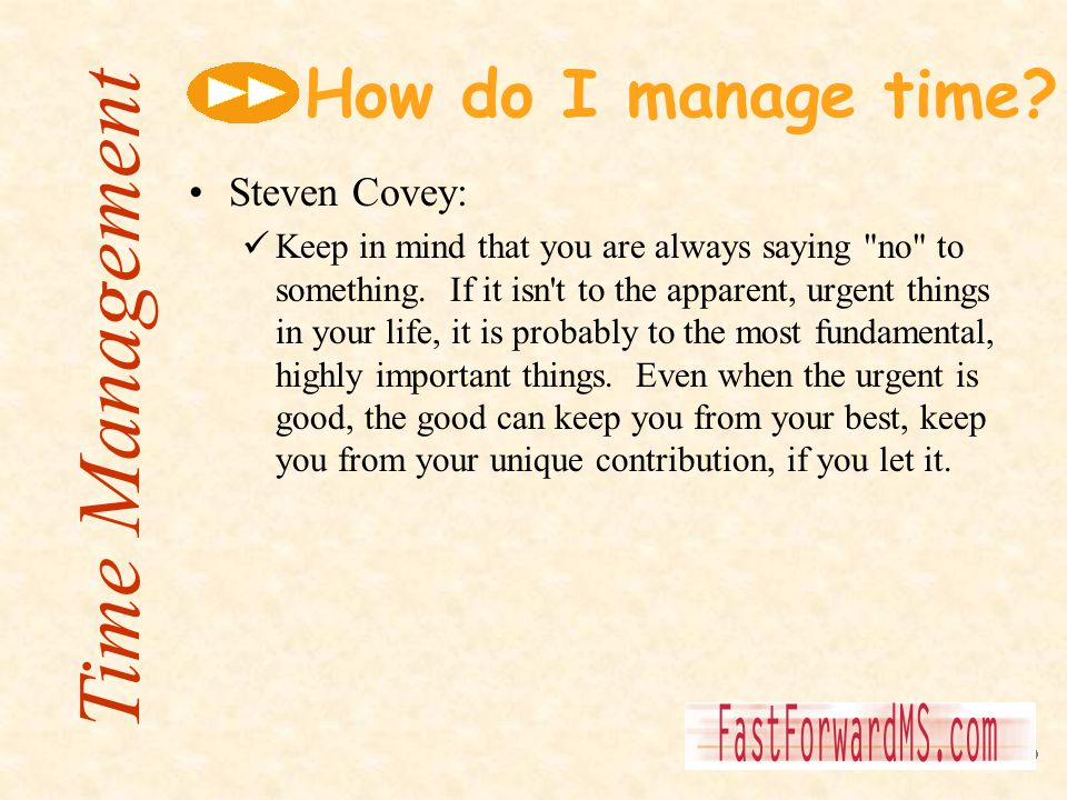 How do I manage time? Steven Covey: Keep in mind that you are always saying
