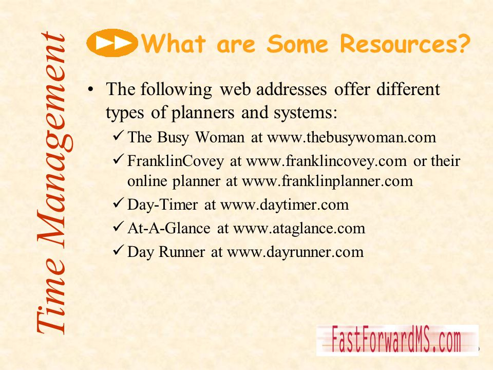 What are Some Resources? The following web addresses offer different types of planners and systems: The Busy Woman at www.thebusywoman.com FranklinCov