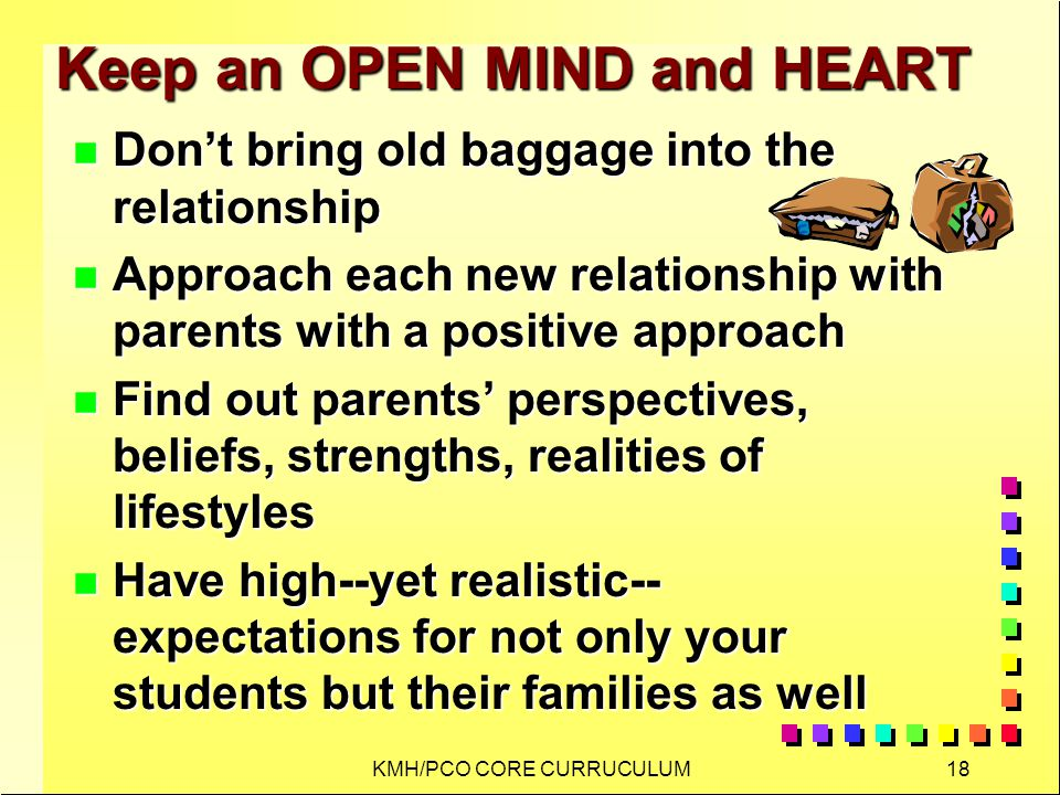 KMH/PCO CORE CURRUCULUM18 Keep an OPEN MIND and HEART n Dont bring old baggage into the relationship n Approach each new relationship with parents with a positive approach n Find out parents perspectives, beliefs, strengths, realities of lifestyles n Have high--yet realistic-- expectations for not only your students but their families as well