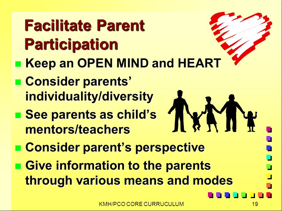 KMH/PCO CORE CURRUCULUM19 Facilitate Parent Participation n Keep an OPEN MIND and HEART n Consider parents individuality/diversity n See parents as childs mentors/teachers n Consider parents perspective n Give information to the parents through various means and modes
