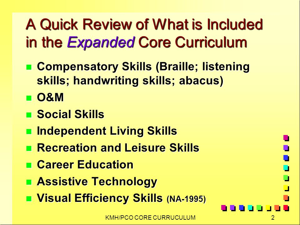 KMH/PCO CORE CURRUCULUM2 A Quick Review of What is Included in the Expanded Core Curriculum n Compensatory Skills (Braille; listening skills; handwriting skills; abacus) n O&M n Social Skills n Independent Living Skills n Recreation and Leisure Skills n Career Education n Assistive Technology n Visual Efficiency Skills (NA-1995)