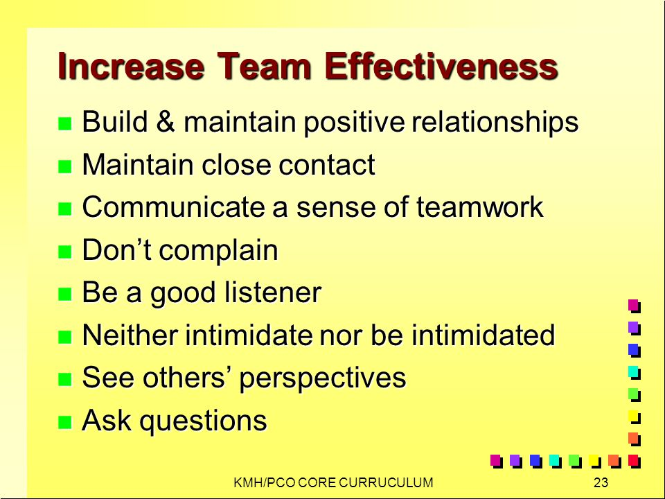 KMH/PCO CORE CURRUCULUM23 Increase Team Effectiveness n Build & maintain positive relationships n Maintain close contact n Communicate a sense of teamwork n Dont complain n Be a good listener n Neither intimidate nor be intimidated n See others perspectives n Ask questions