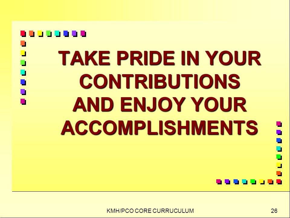 KMH/PCO CORE CURRUCULUM 26 TAKE PRIDE IN YOUR CONTRIBUTIONS AND ENJOY YOUR ACCOMPLISHMENTS