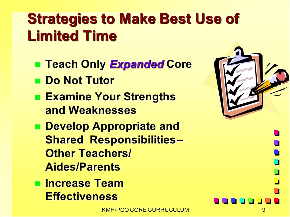 KMH/PCO CORE CURRUCULUM9 Strategies to Make Best Use of Limited Time n Teach Only Expanded Core n Do Not Tutor n Examine Your Strengths and Weaknesses n Develop Appropriate and Shared Responsibilities-- Other Teachers/ Aides/Parents n Increase Team Effectiveness