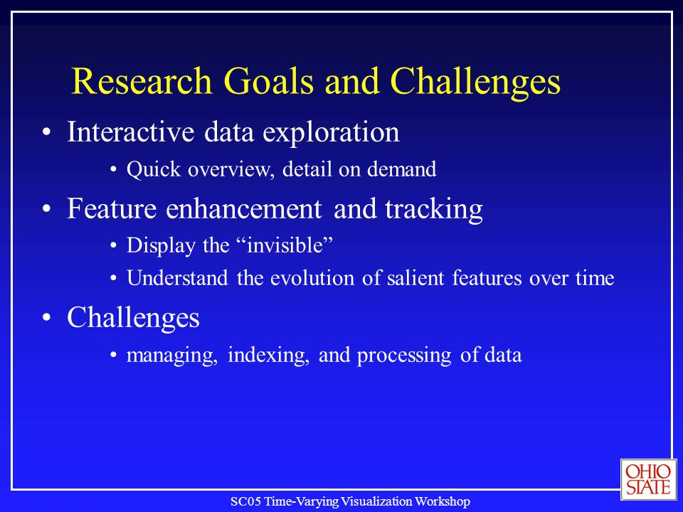 SC05 Time-Varying Visualization Workshop Research Goals and Challenges Interactive data exploration Quick overview, detail on demand Feature enhanceme