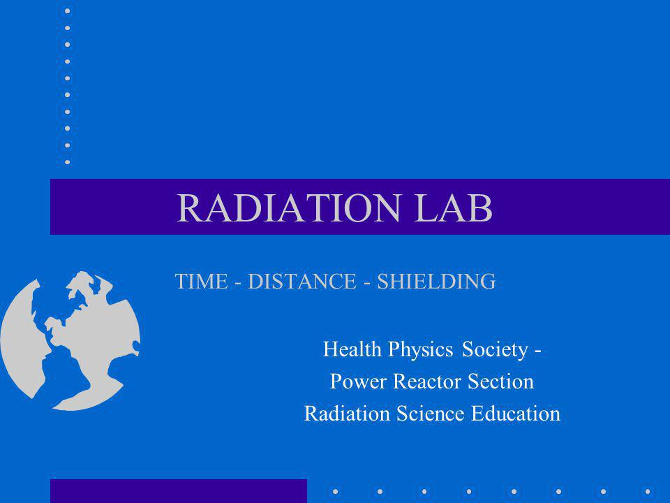 RADIATION LAB TIME - DISTANCE - SHIELDING Health Physics Society - Power Reactor Section Radiation Science Education