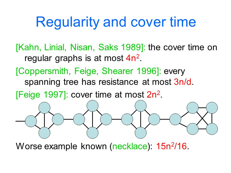Regularity and cover time [Kahn, Linial, Nisan, Saks 1989]: the cover time on regular graphs is at most 4n 2. [Coppersmith, Feige, Shearer 1996]: ever