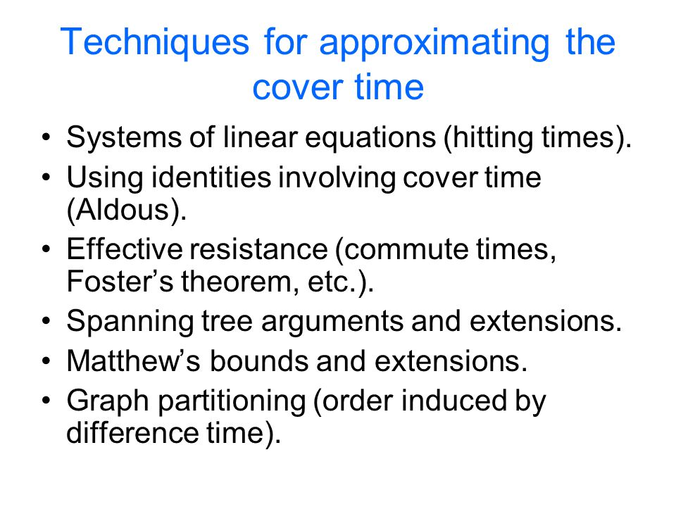 Techniques for approximating the cover time Systems of linear equations (hitting times). Using identities involving cover time (Aldous). Effective res