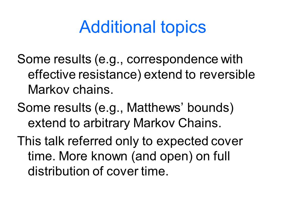 Additional topics Some results (e.g., correspondence with effective resistance) extend to reversible Markov chains. Some results (e.g., Matthews bound