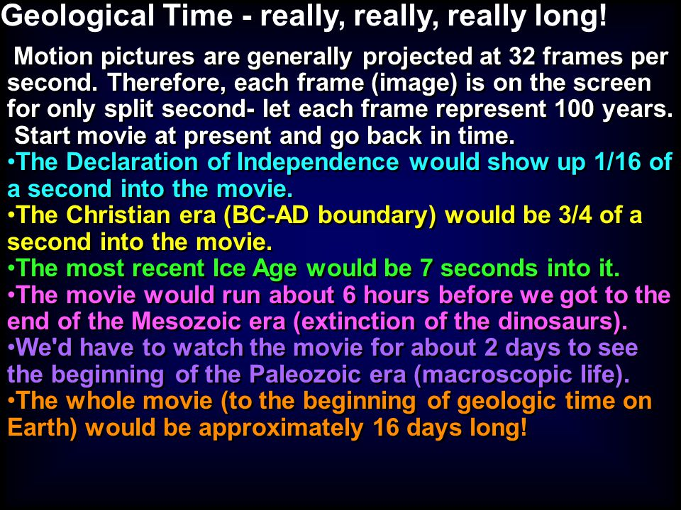Geological Time - really, really, really long! Motion pictures are generally projected at 32 frames per second. Therefore, each frame (image) is on th