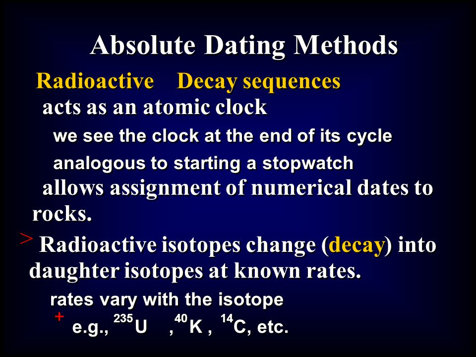 > + Absolute Dating Methods Radioactive Decay sequences acts as an atomic clock we see the clock at the end of its cycle analogous to starting a stopw