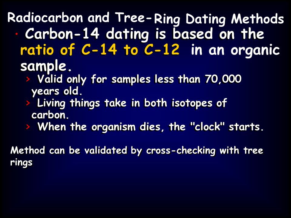 Radiocarbon and Tree- Ring Dating Methods Carbon-14 dating is based on the ratio of C-14 to C-12 sample. > Valid only for samples less than 70,000 yea