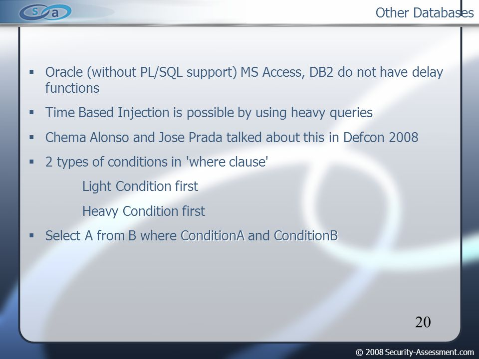 © 2008 Security-Assessment.com 20 Other Databases Oracle (without PL/SQL support) MS Access, DB2 do not have delay functions Time Based Injection is possible by using heavy queries Chema Alonso and Jose Prada talked about this in Defcon 2008 2 types of conditions in where clause Light Condition first Heavy Condition first ConditionAConditionB Select A from B where ConditionA and ConditionB