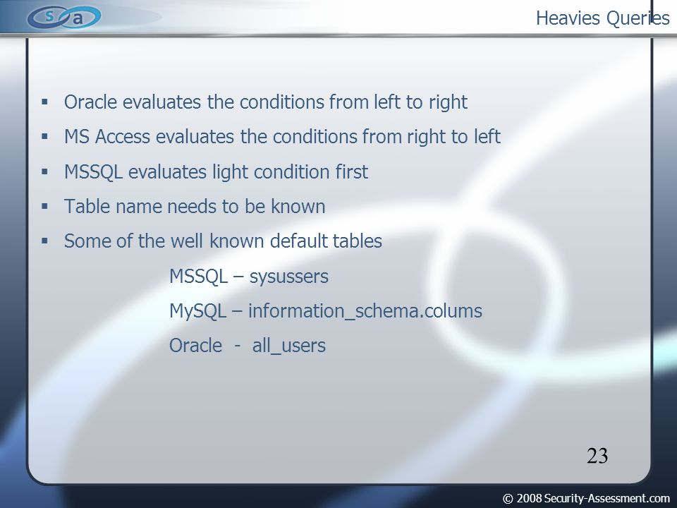 © 2008 Security-Assessment.com 23 Heavies Queries Oracle evaluates the conditions from left to right MS Access evaluates the conditions from right to left MSSQL evaluates light condition first Table name needs to be known Some of the well known default tables MSSQL – sysussers MySQL – information_schema.colums Oracle - all_users