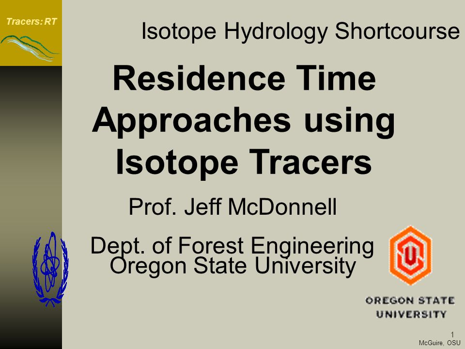 Tracers: RT McGuire, OSU © Oregon State University 2 Outline Day 1 Morning: Introduction, Isotope Geochemistry Basics Afternoon: Isotope Geochemistry Basics cont, Examples Day 2 Morning: Groundwater Surface Water Interaction, Hydrograph separation basics, time source separations, geographic source separations, practical issues Afternoon: Processes explaining isotope evidence, groundwater ridging, transmissivity feedback, subsurface stormflow, saturation overland flow Day 3 Morning: Mean residence time computation Afternoon: Stable isotopes in watershed models, mean residence time and model strcutures, two-box models with isotope time series, 3-box models and use of isotope tracers as soft data Day 4 Field Trip to Hydrohill or nearby research site