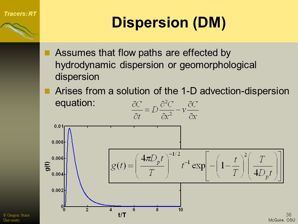 Tracers: RT McGuire, OSU © Oregon State University 36 Dispersion (DM) Assumes that flow paths are effected by hydrodynamic dispersion or geomorphological dispersion Arises from a solution of the 1-D advection-dispersion equation:
