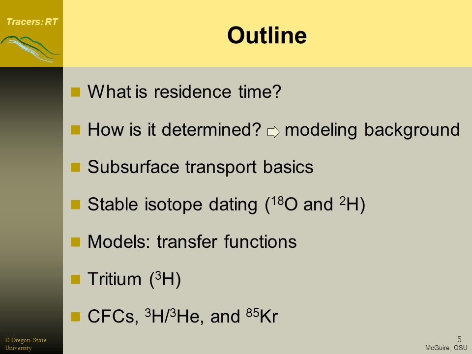 Tracers: RT McGuire, OSU © Oregon State University 5 Outline What is residence time.