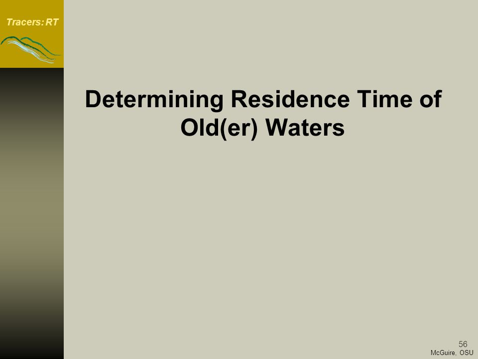 Tracers: RT 56 McGuire, OSU Determining Residence Time of Old(er) Waters