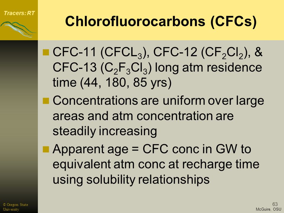 Tracers: RT McGuire, OSU © Oregon State University 63 Chlorofluorocarbons (CFCs) CFC-11 (CFCL 3 ), CFC-12 (CF 2 Cl 2 ), & CFC-13 (C 2 F 3 Cl 3 ) long atm residence time (44, 180, 85 yrs) Concentrations are uniform over large areas and atm concentration are steadily increasing Apparent age = CFC conc in GW to equivalent atm conc at recharge time using solubility relationships