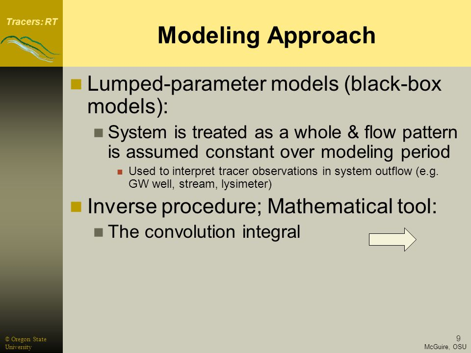 Tracers: RT McGuire, OSU © Oregon State University 9 Modeling Approach Lumped-parameter models (black-box models): System is treated as a whole & flow pattern is assumed constant over modeling period Used to interpret tracer observations in system outflow (e.g.