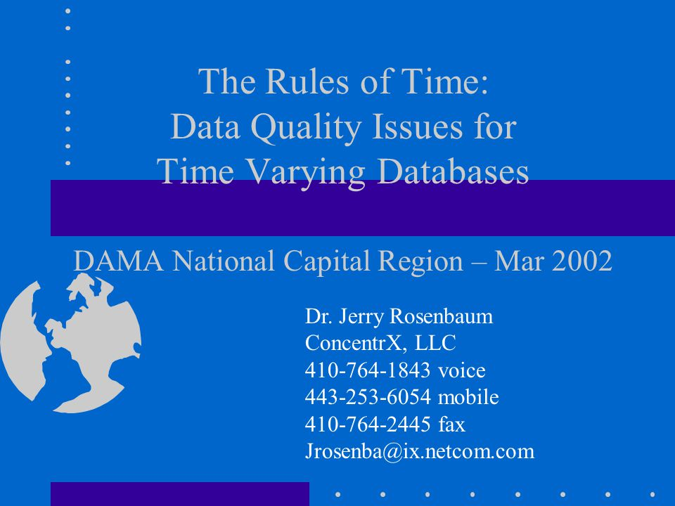 The Rules of Time: Data Quality Issues for Time Varying Databases DAMA National Capital Region – Mar 2002 Dr. Jerry Rosenbaum ConcentrX, LLC 410-764-1
