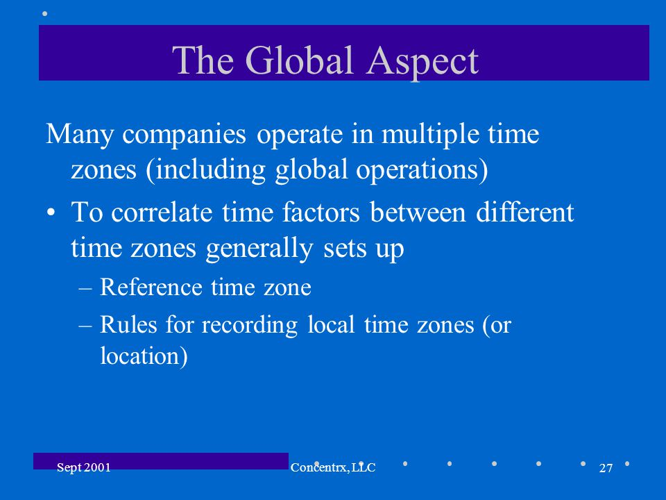 27 Sept 2001Concentrx, LLC The Global Aspect Many companies operate in multiple time zones (including global operations) To correlate time factors between different time zones generally sets up –Reference time zone –Rules for recording local time zones (or location)