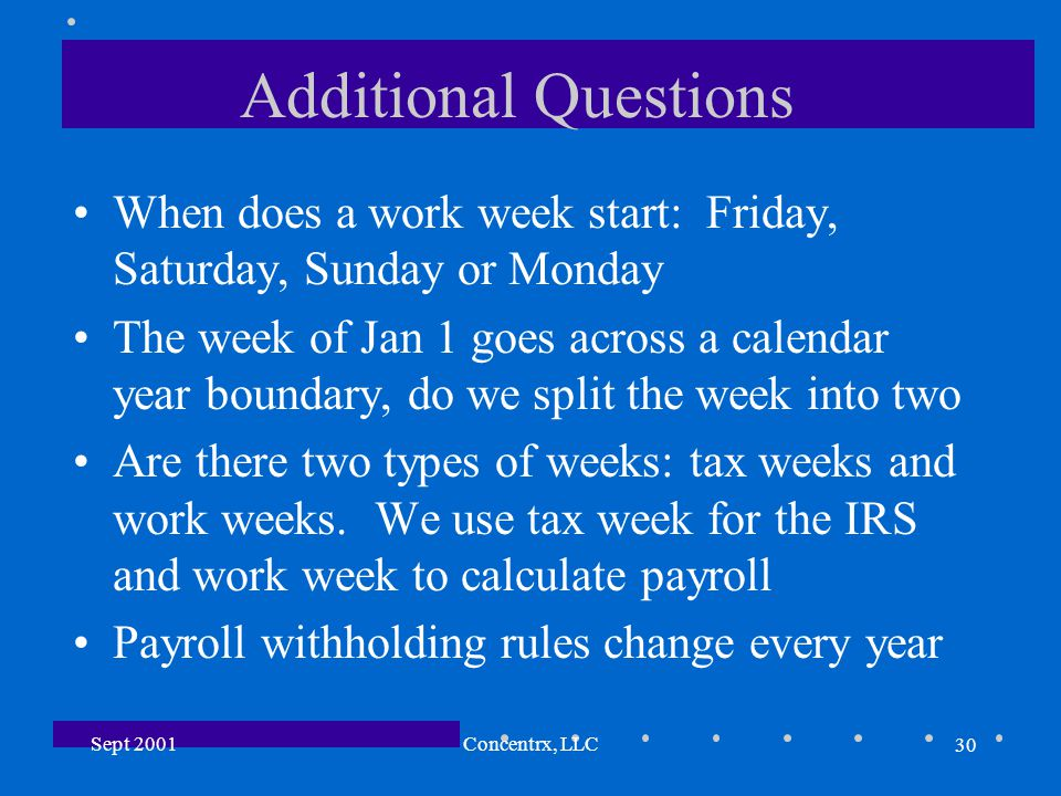 30 Sept 2001Concentrx, LLC Additional Questions When does a work week start: Friday, Saturday, Sunday or Monday The week of Jan 1 goes across a calendar year boundary, do we split the week into two Are there two types of weeks: tax weeks and work weeks.