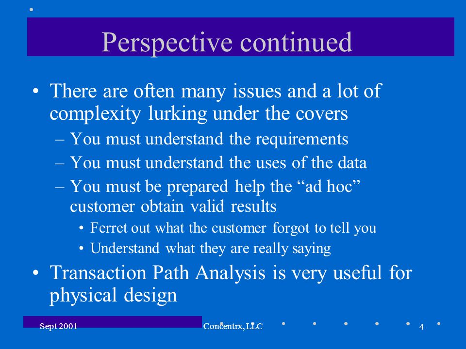 4 Sept 2001Concentrx, LLC Perspective continued There are often many issues and a lot of complexity lurking under the covers –You must understand the requirements –You must understand the uses of the data –You must be prepared help the ad hoc customer obtain valid results Ferret out what the customer forgot to tell you Understand what they are really saying Transaction Path Analysis is very useful for physical design