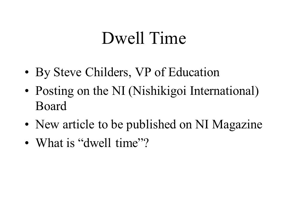 Dwell Time By Steve Childers, VP of Education Posting on the NI (Nishikigoi International) Board New article to be published on NI Magazine What is dwell time?