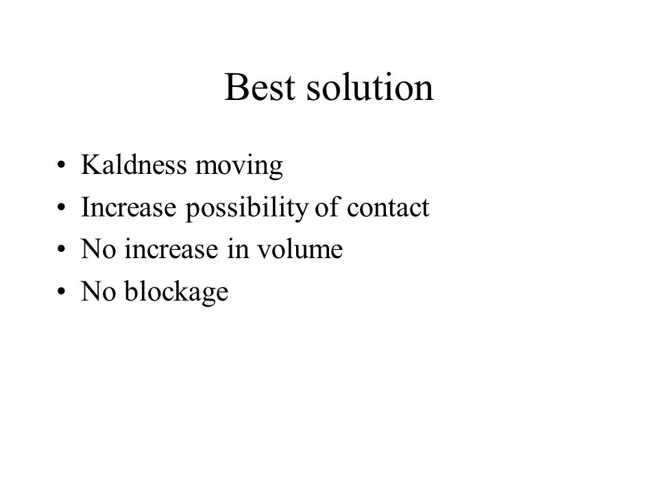 Best solution Kaldness moving Increase possibility of contact No increase in volume No blockage