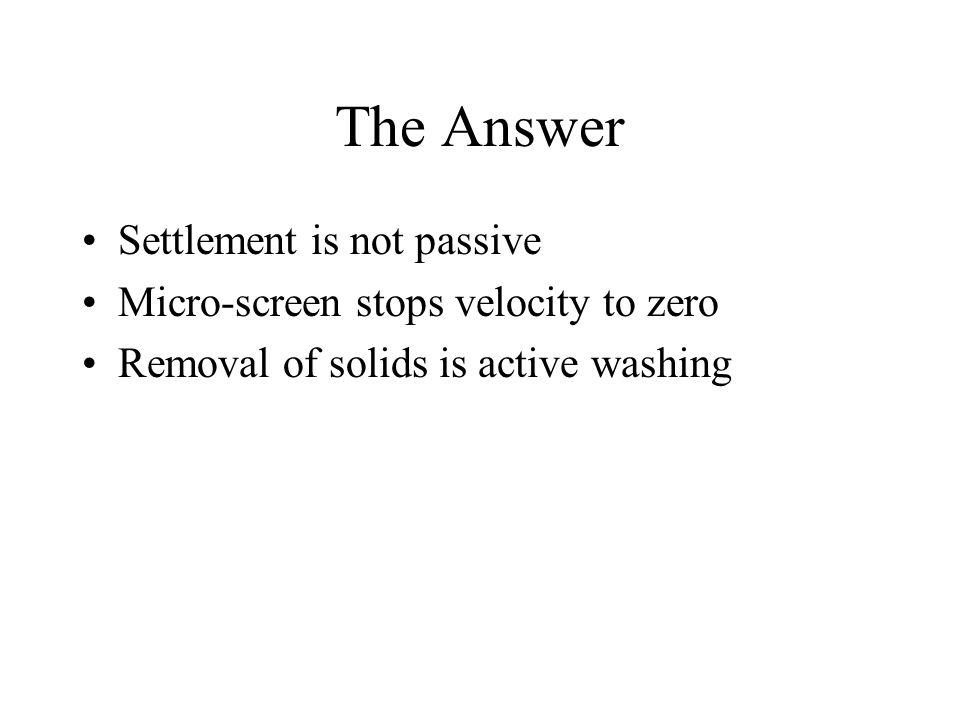 The Answer Settlement is not passive Micro-screen stops velocity to zero Removal of solids is active washing