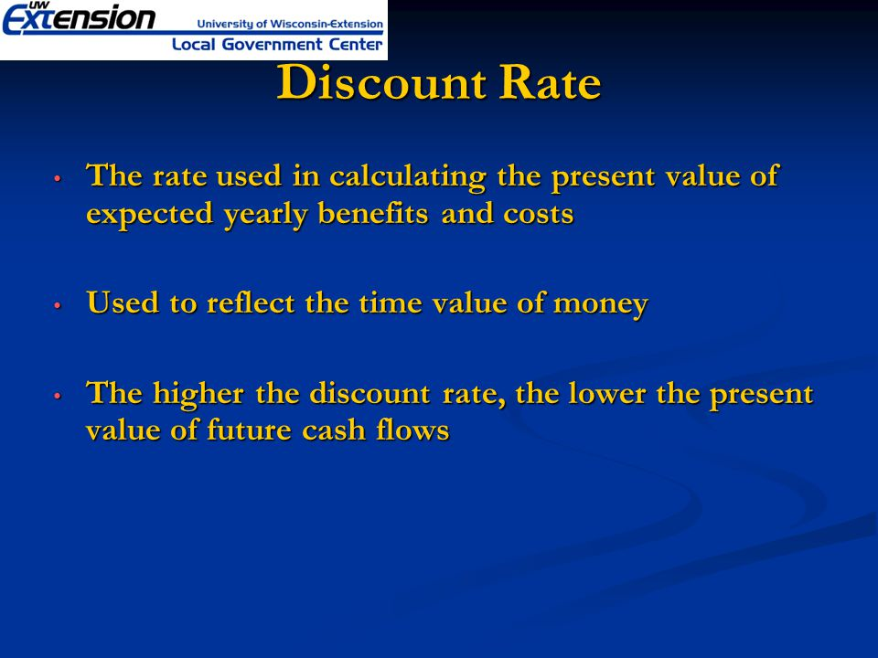 Discount Rate The rate used in calculating the present value of expected yearly benefits and costs The rate used in calculating the present value of expected yearly benefits and costs Used to reflect the time value of money Used to reflect the time value of money The higher the discount rate, the lower the present value of future cash flows The higher the discount rate, the lower the present value of future cash flows