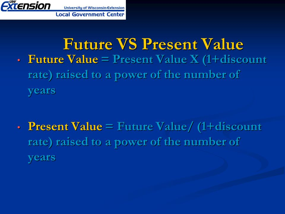 Future VS Present Value Future Value = Present Value X (1+discount rate) raised to a power of the number of years Future Value = Present Value X (1+discount rate) raised to a power of the number of years Present Value = Future Value/ (1+discount rate) raised to a power of the number of years Present Value = Future Value/ (1+discount rate) raised to a power of the number of years